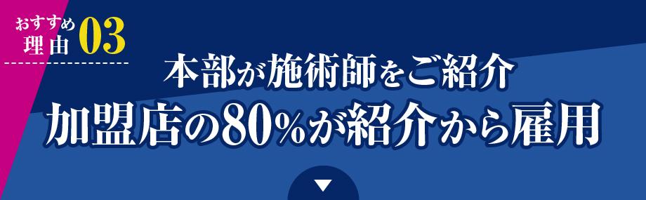 おすすめ理由 03)本部が施術師をご紹介 加盟店の80%が紹介から雇用