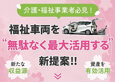 介護・福祉事業者必見!福祉車両を無駄なく最大活用する新提案!!